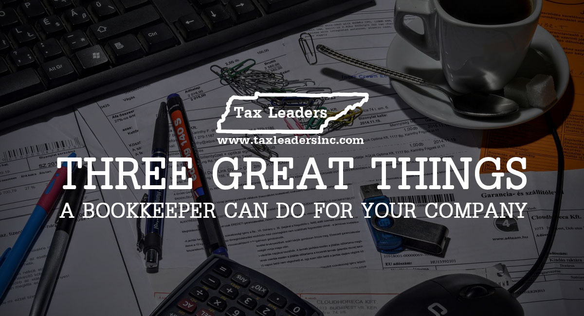 Tax preparation, Immigration services in Middle Tennessee - Three great things a bookkeeper can do for your company | Tax Leaders Inc